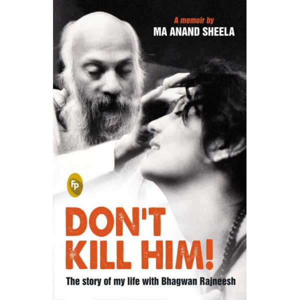 Dont Kill Him : The story of my life with Bhagwan Rajneesh  (English, Paperback, Ma Anand Sheela)